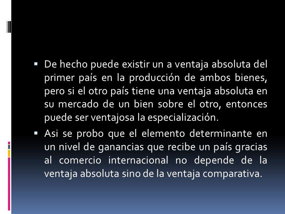 De hecho puede existir un a ventaja absoluta del primer país en la producción de ambos bienes, pero si el otro país tiene una ventaja absoluta en su m