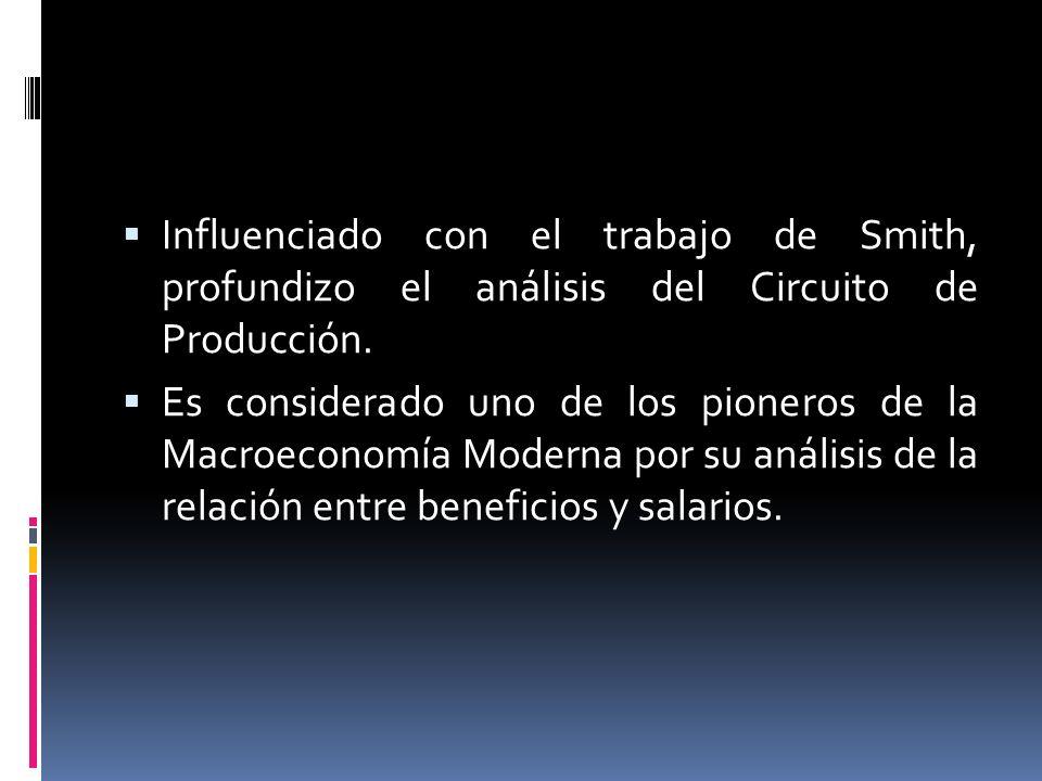 Influenciado con el trabajo de Smith, profundizo el análisis del Circuito de Producción. Es considerado uno de los pioneros de la Macroeconomía Modern