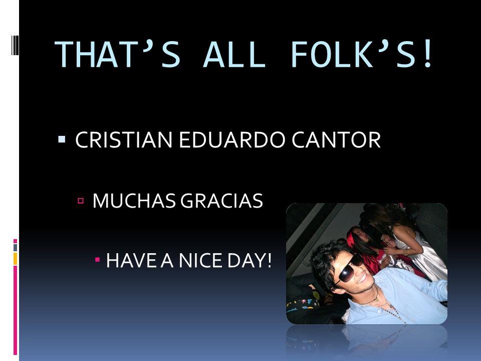 THATS ALL FOLKS! CRISTIAN EDUARDO CANTOR MUCHAS GRACIAS HAVE A NICE DAY!