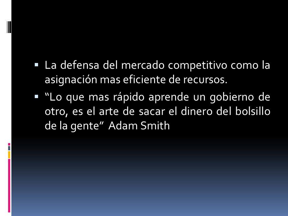 La defensa del mercado competitivo como la asignación mas eficiente de recursos. Lo que mas rápido aprende un gobierno de otro, es el arte de sacar el