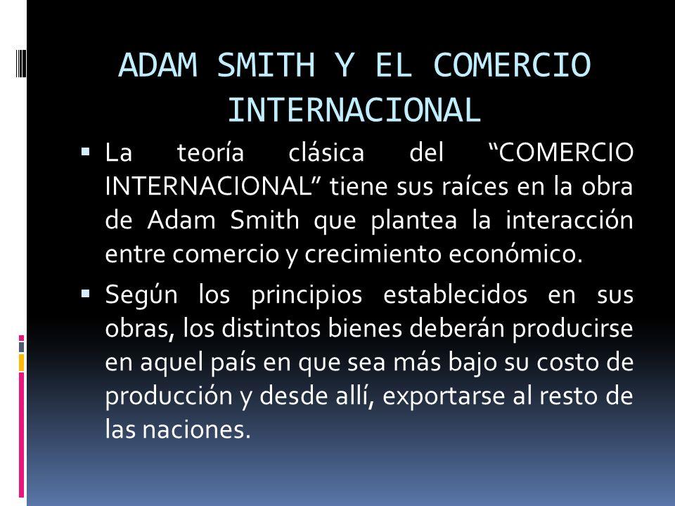 ADAM SMITH Y EL COMERCIO INTERNACIONAL La teoría clásica del COMERCIO INTERNACIONAL tiene sus raíces en la obra de Adam Smith que plantea la interacci