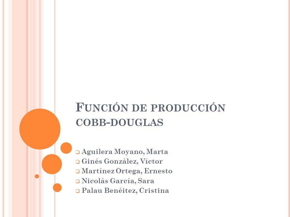 F UNCIÓN DE PRODUCCIÓN COBB - DOUGLAS Aguilera Moyano, Marta Ginés González, Víctor Martínez Ortega, Ernesto Nicolás García, Sara Palau Benéitez, Cris