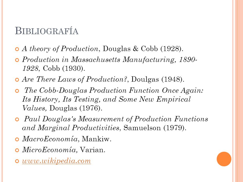 B IBLIOGRAFÍA A theory of Production, Douglas & Cobb (1928). Production in Massachusetts Manufacturing, 1890- 1928, Cobb (1930). Are There Laws of Pro