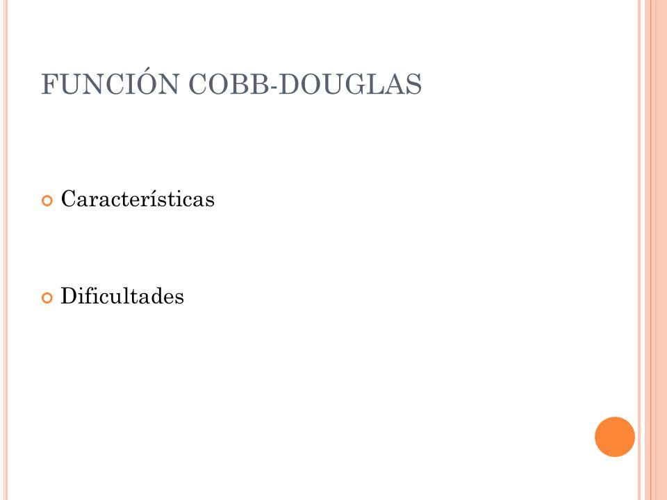 FUNCIÓN COBB-DOUGLAS Características Dificultades