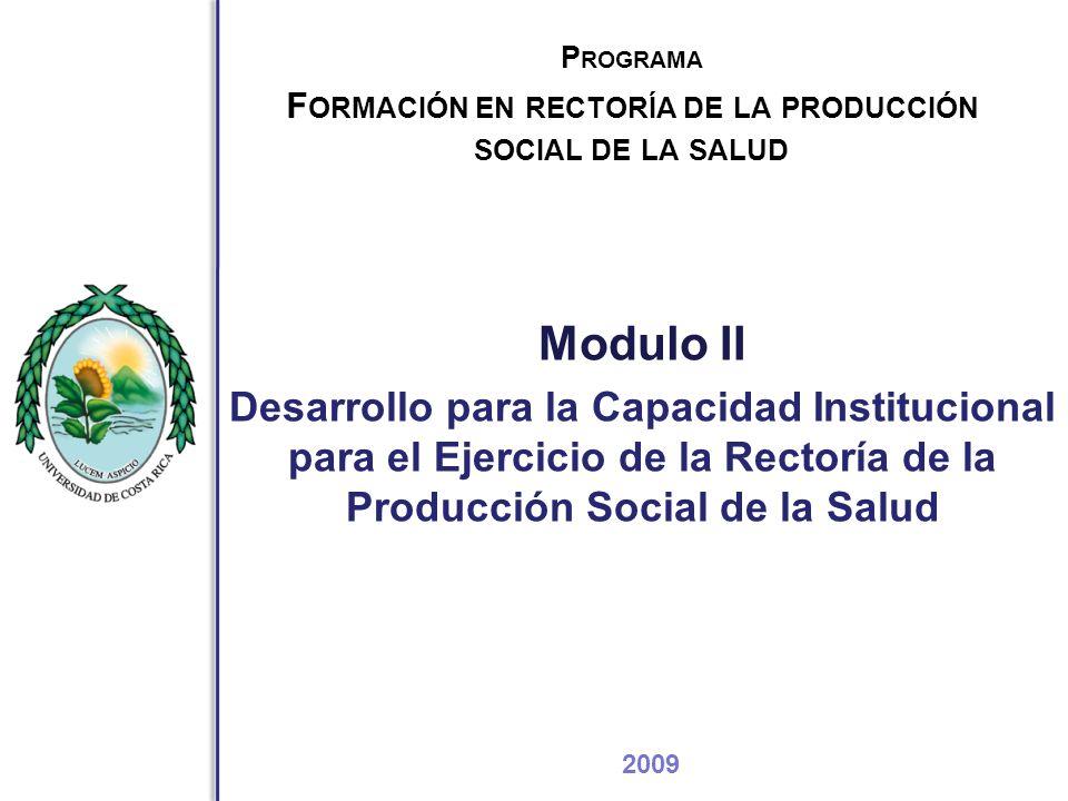 P ROGRAMA F ORMACIÓN EN RECTORÍA DE LA PRODUCCIÓN SOCIAL DE LA SALUD Modulo II Desarrollo para la Capacidad Institucional para el Ejercicio de la Rectoría de la Producción Social de la Salud 2009