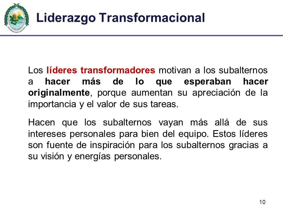 Liderazgo Transformacional Los líderes transformadores motivan a los subalternos a hacer más de lo que esperaban hacer originalmente, porque aumentan su apreciación de la importancia y el valor de sus tareas.