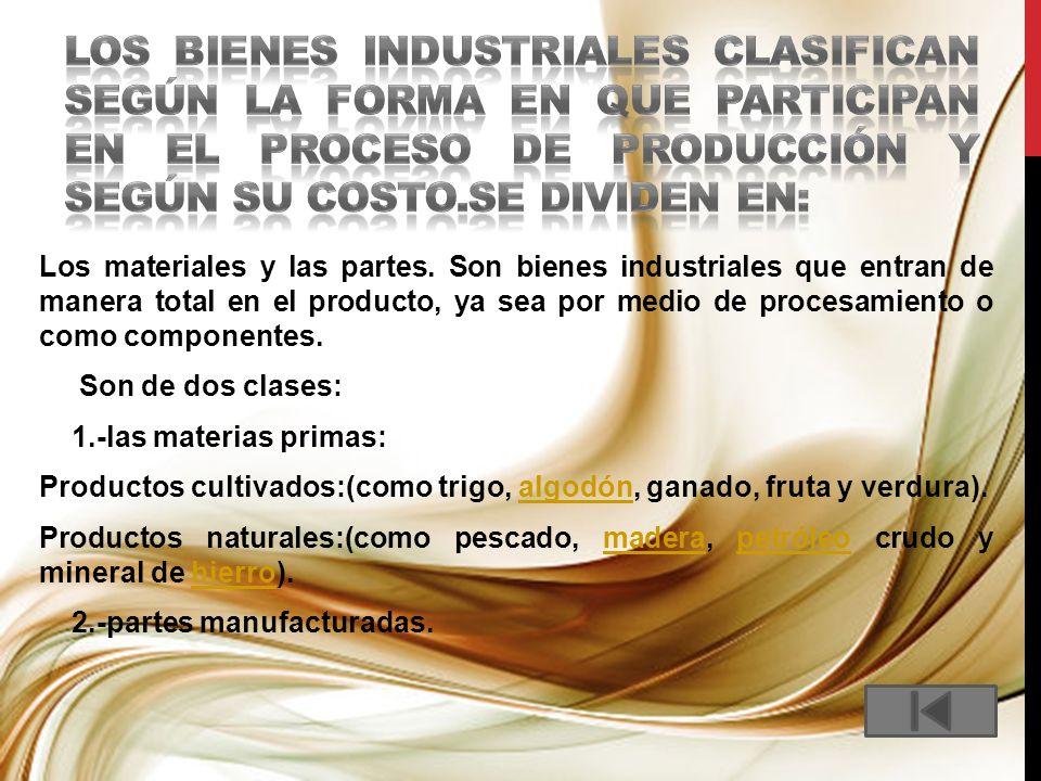 Los materiales y las partes. Son bienes industriales que entran de manera total en el producto, ya sea por medio de procesamiento o como componentes.