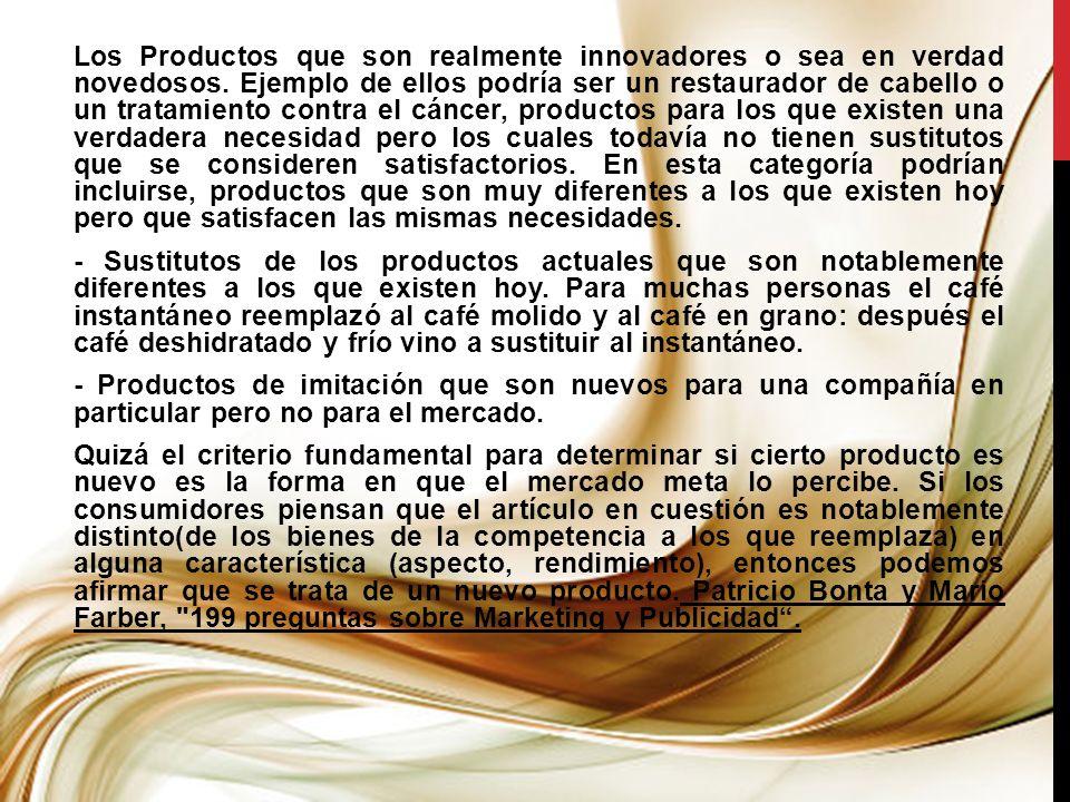 Los Productos que son realmente innovadores o sea en verdad novedosos. Ejemplo de ellos podría ser un restaurador de cabello o un tratamiento contra e