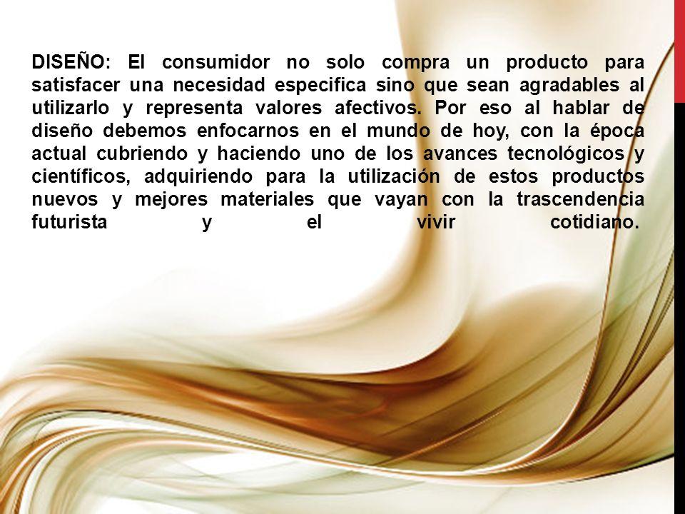 DISEÑO: El consumidor no solo compra un producto para satisfacer una necesidad especifica sino que sean agradables al utilizarlo y representa valores