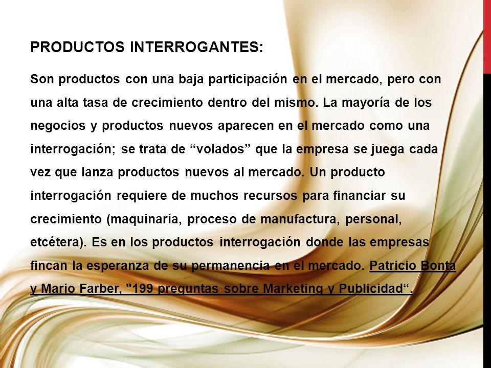 PRODUCTOS INTERROGANTES: Son productos con una baja participación en el mercado, pero con una alta tasa de crecimiento dentro del mismo. La mayoría de