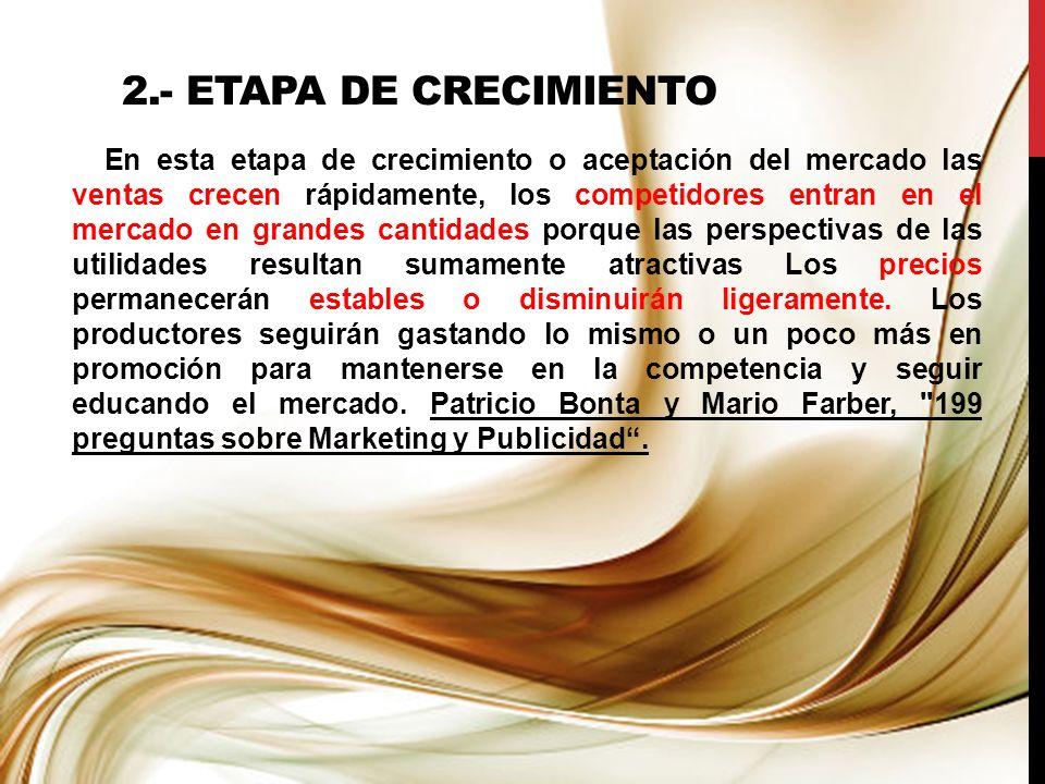 2.- ETAPA DE CRECIMIENTO En esta etapa de crecimiento o aceptación del mercado las ventas crecen rápidamente, los competidores entran en el mercado en