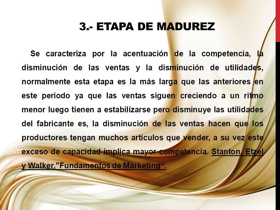 3.- ETAPA DE MADUREZ Se caracteriza por la acentuación de la competencia, la disminución de las ventas y la disminución de utilidades, normalmente est