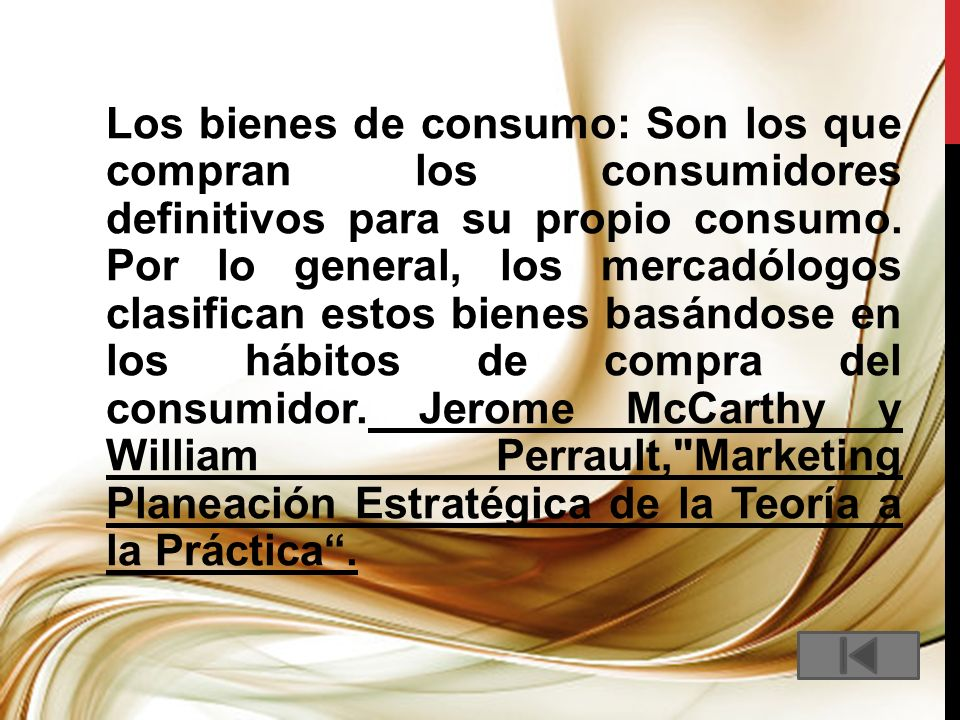 Los bienes de consumo: Son los que compran los consumidores definitivos para su propio consumo. Por lo general, los mercadólogos clasifican estos bien