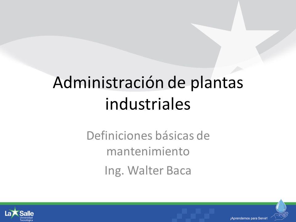 Administración de plantas industriales Definiciones básicas de mantenimiento Ing. Walter Baca