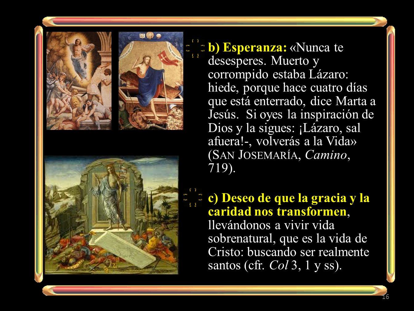 b) Esperanza: «Nunca te desesperes. Muerto y corrompido estaba Lázaro: hiede, porque hace cuatro días que está enterrado, dice Marta a Jesús. Si oyes