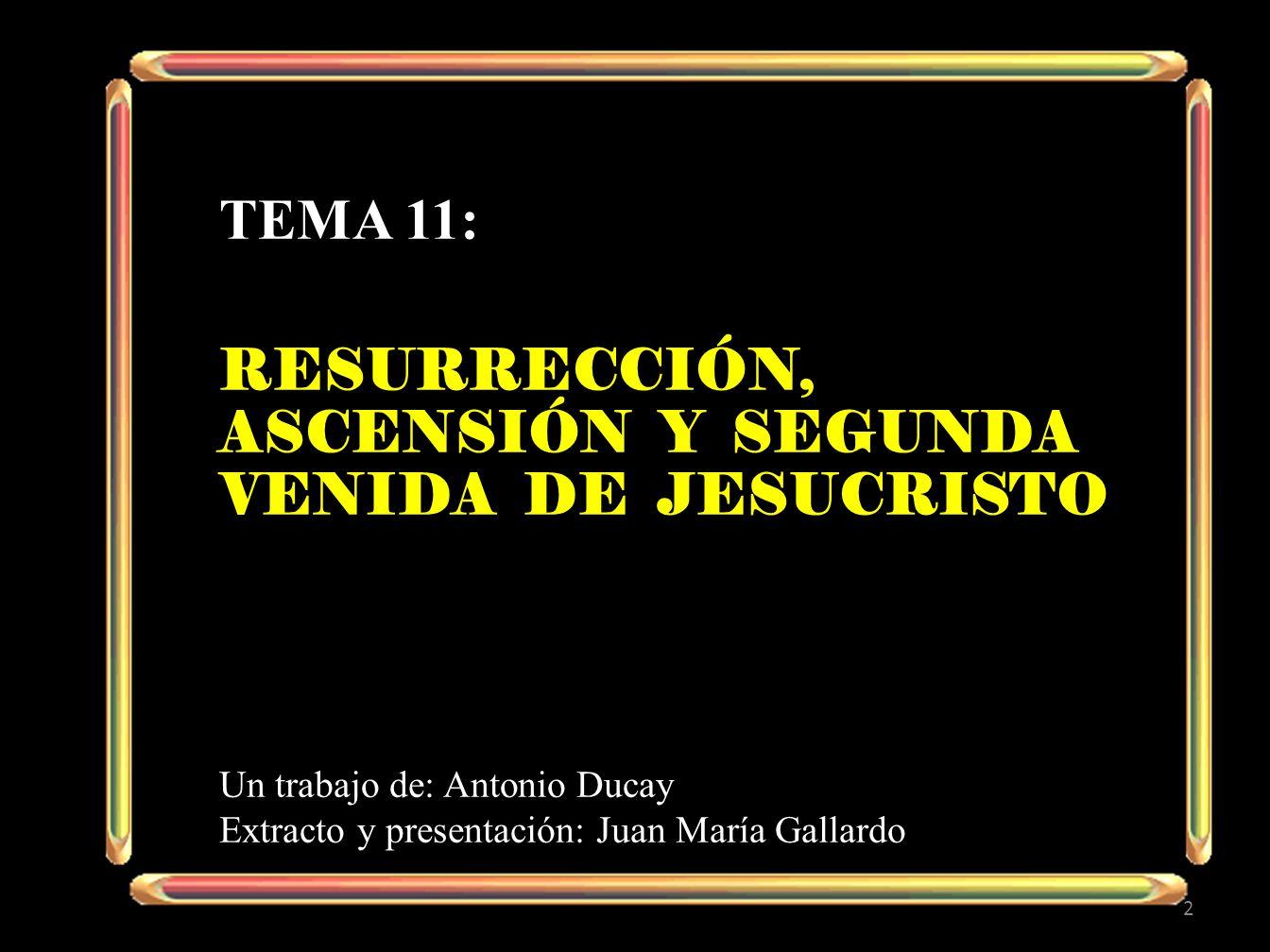 TEMA 11: RESURRECCIÓN, ASCENSIÓN Y SEGUNDA VENIDA DE JESUCRISTO Un trabajo de: Antonio Ducay Extracto y presentación: Juan María Gallardo 2