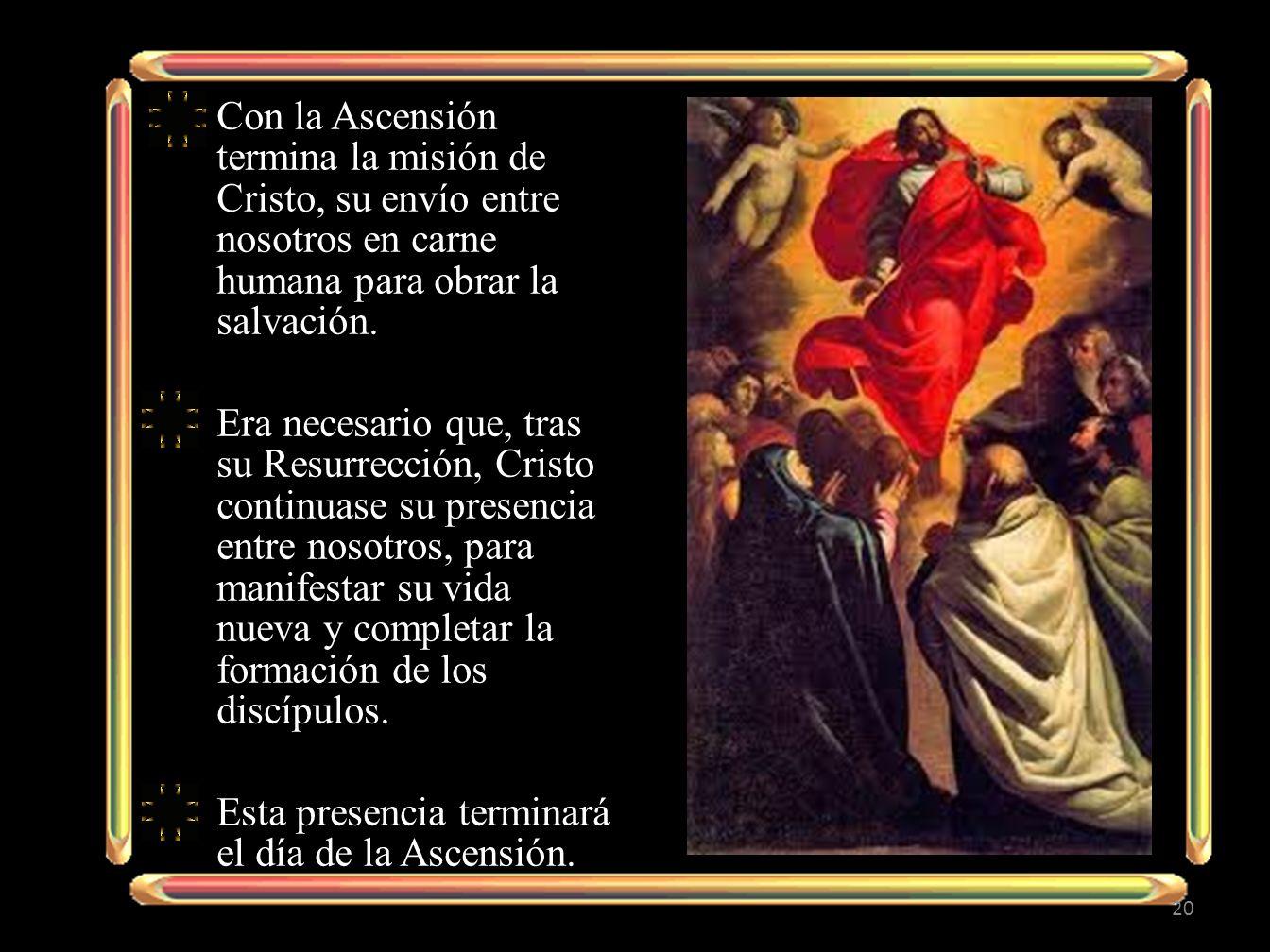 Con la Ascensión termina la misión de Cristo, su envío entre nosotros en carne humana para obrar la salvación. Era necesario que, tras su Resurrección
