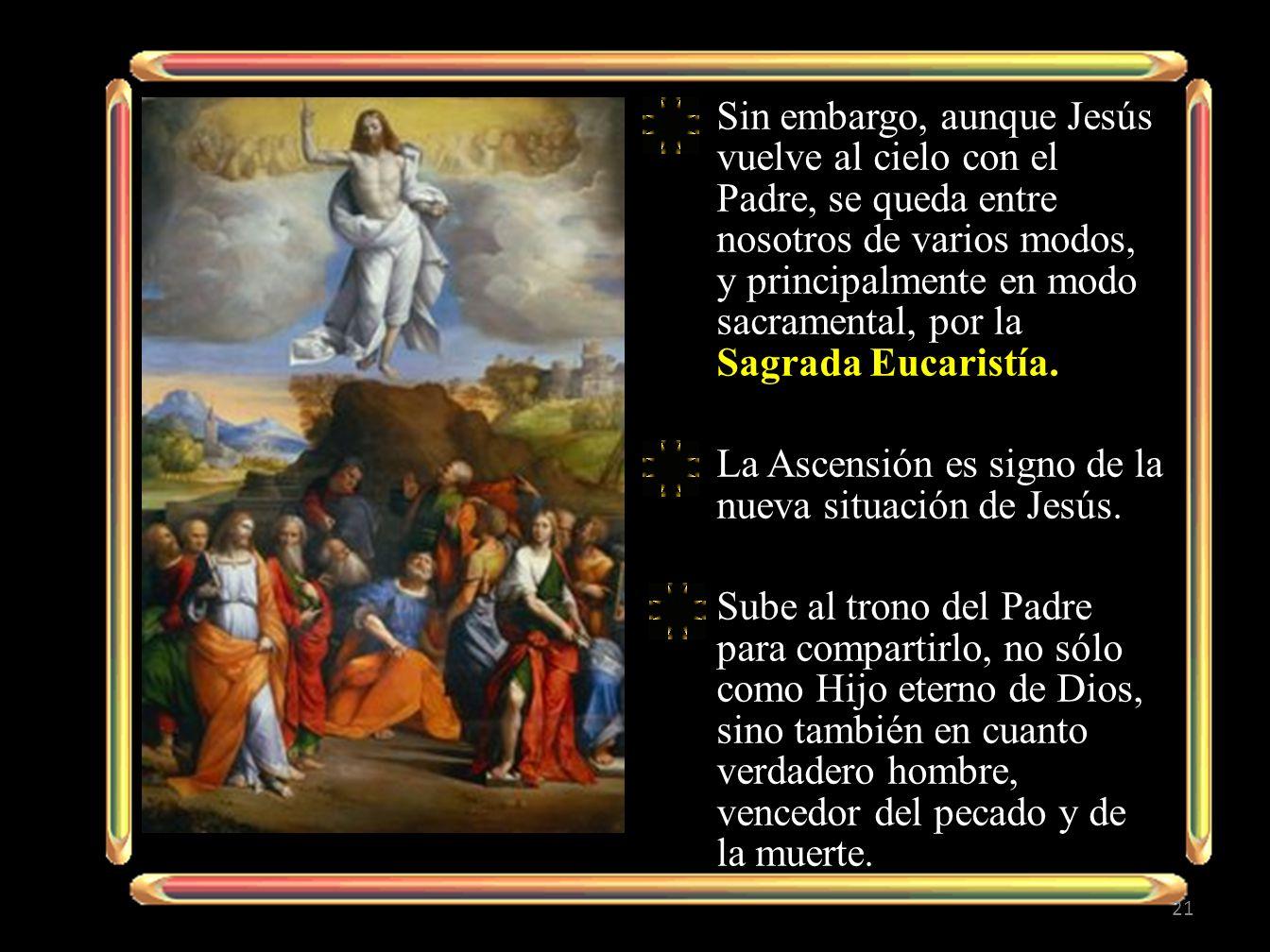 Sin embargo, aunque Jesús vuelve al cielo con el Padre, se queda entre nosotros de varios modos, y principalmente en modo sacramental, por la Sagrada