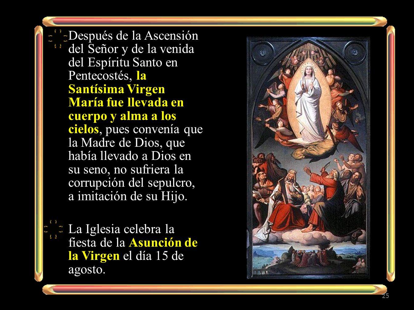 Después de la Ascensión del Señor y de la venida del Espíritu Santo en Pentecostés, la Santísima Virgen María fue llevada en cuerpo y alma a los cielo