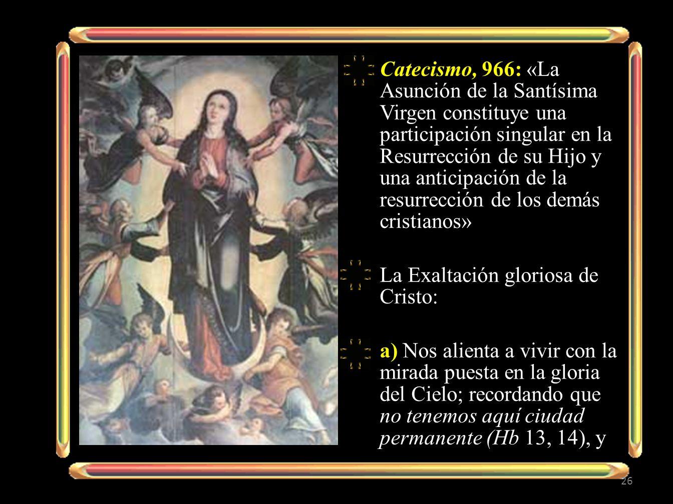 Catecismo, 966: «La Asunción de la Santísima Virgen constituye una participación singular en la Resurrección de su Hijo y una anticipación de la resur