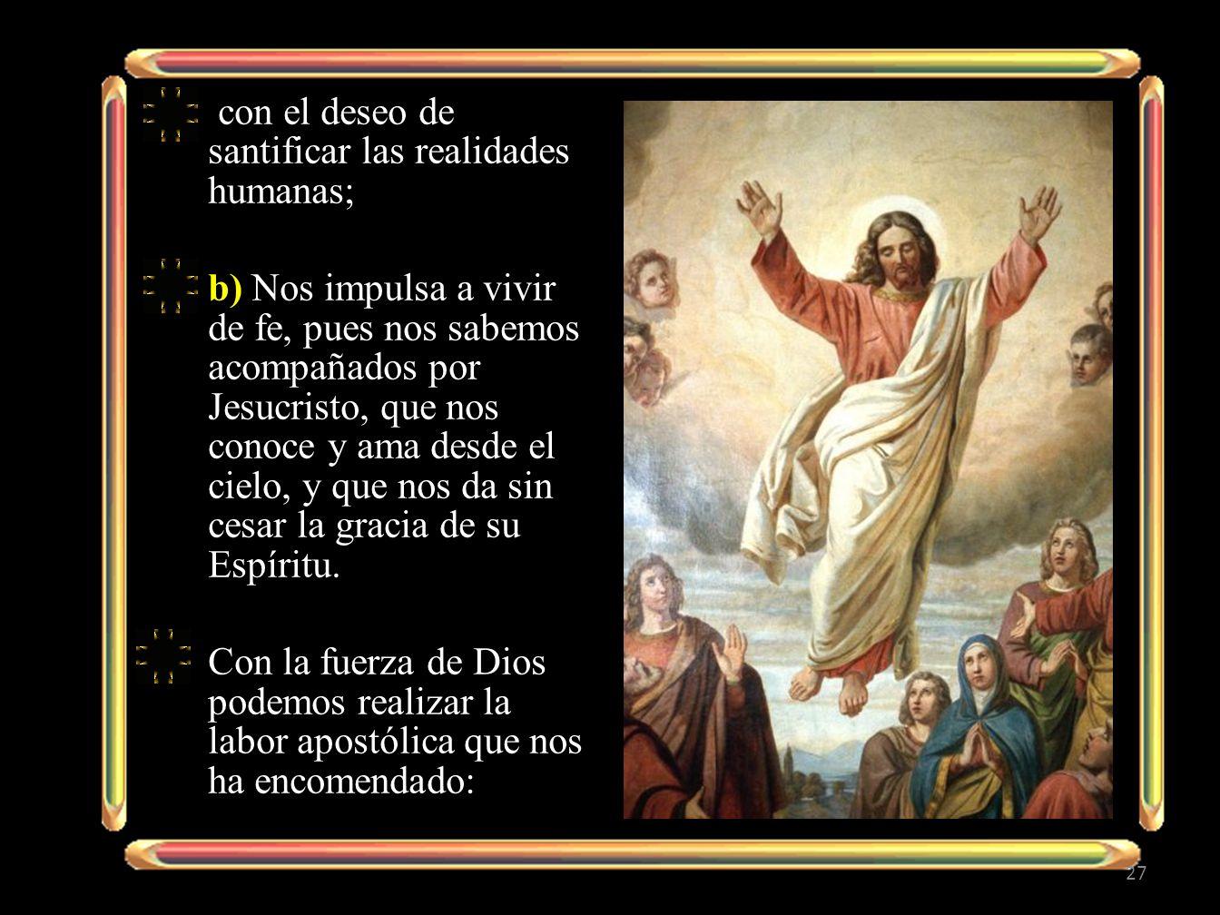 con el deseo de santificar las realidades humanas; b) Nos impulsa a vivir de fe, pues nos sabemos acompañados por Jesucristo, que nos conoce y ama des