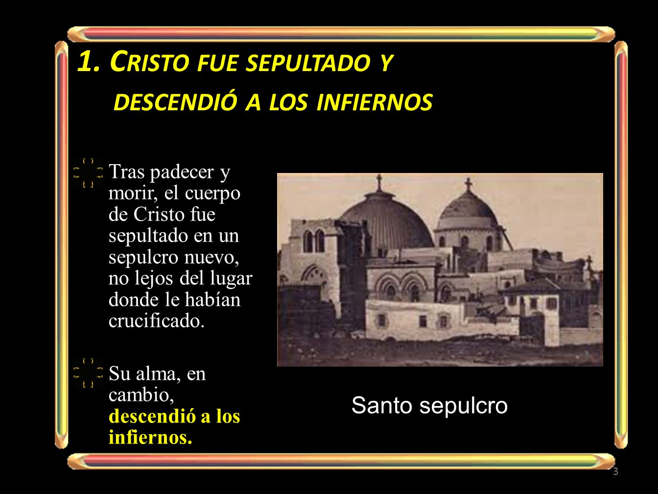 1. C RISTO FUE SEPULTADO Y DESCENDIÓ A LOS INFIERNOS Tras padecer y morir, el cuerpo de Cristo fue sepultado en un sepulcro nuevo, no lejos del lugar