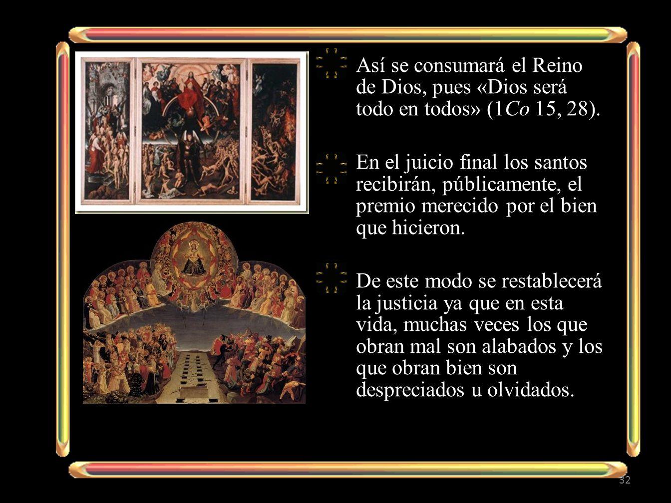 Así se consumará el Reino de Dios, pues «Dios será todo en todos» (1Co 15, 28). En el juicio final los santos recibirán, públicamente, el premio merec