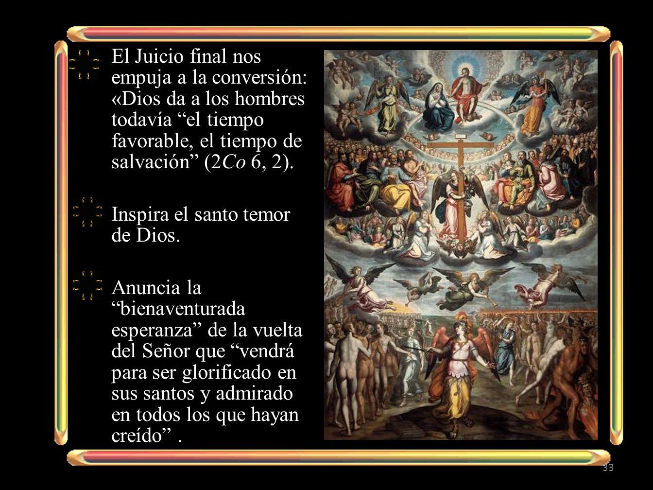 El Juicio final nos empuja a la conversión: «Dios da a los hombres todavía el tiempo favorable, el tiempo de salvación (2Co 6, 2). Inspira el santo te