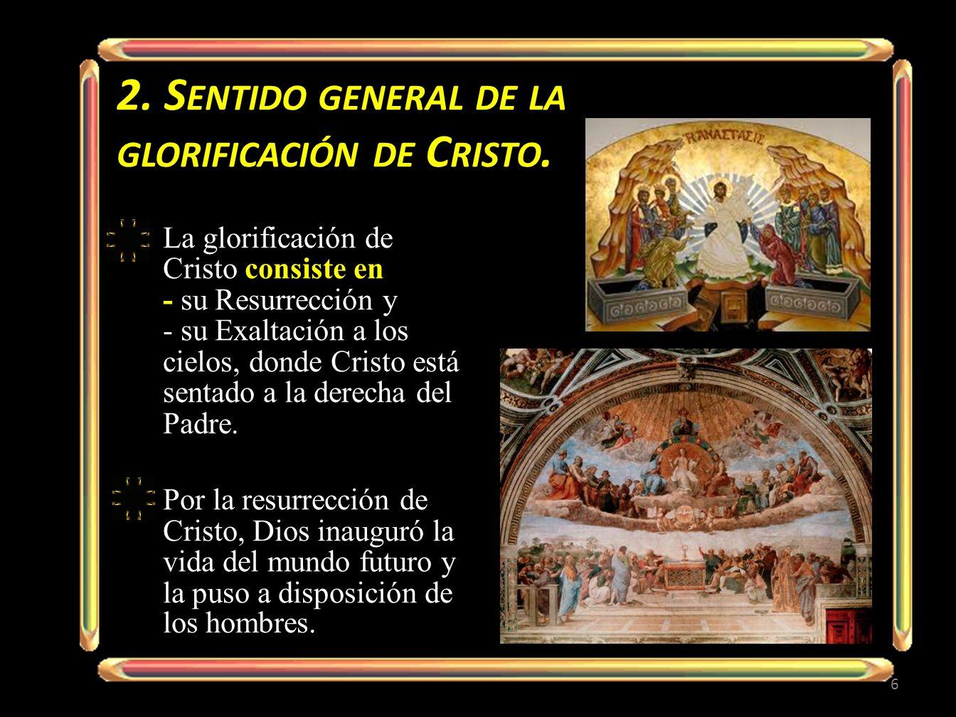 2. S ENTIDO GENERAL DE LA GLORIFICACIÓN DE C RISTO. La glorificación de Cristo consiste en - su Resurrección y - su Exaltación a los cielos, donde Cri