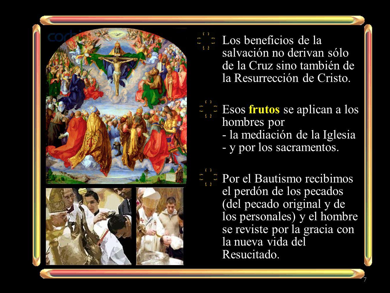 Los beneficios de la salvación no derivan sólo de la Cruz sino también de la Resurrección de Cristo. Esos frutos se aplican a los hombres por - la med