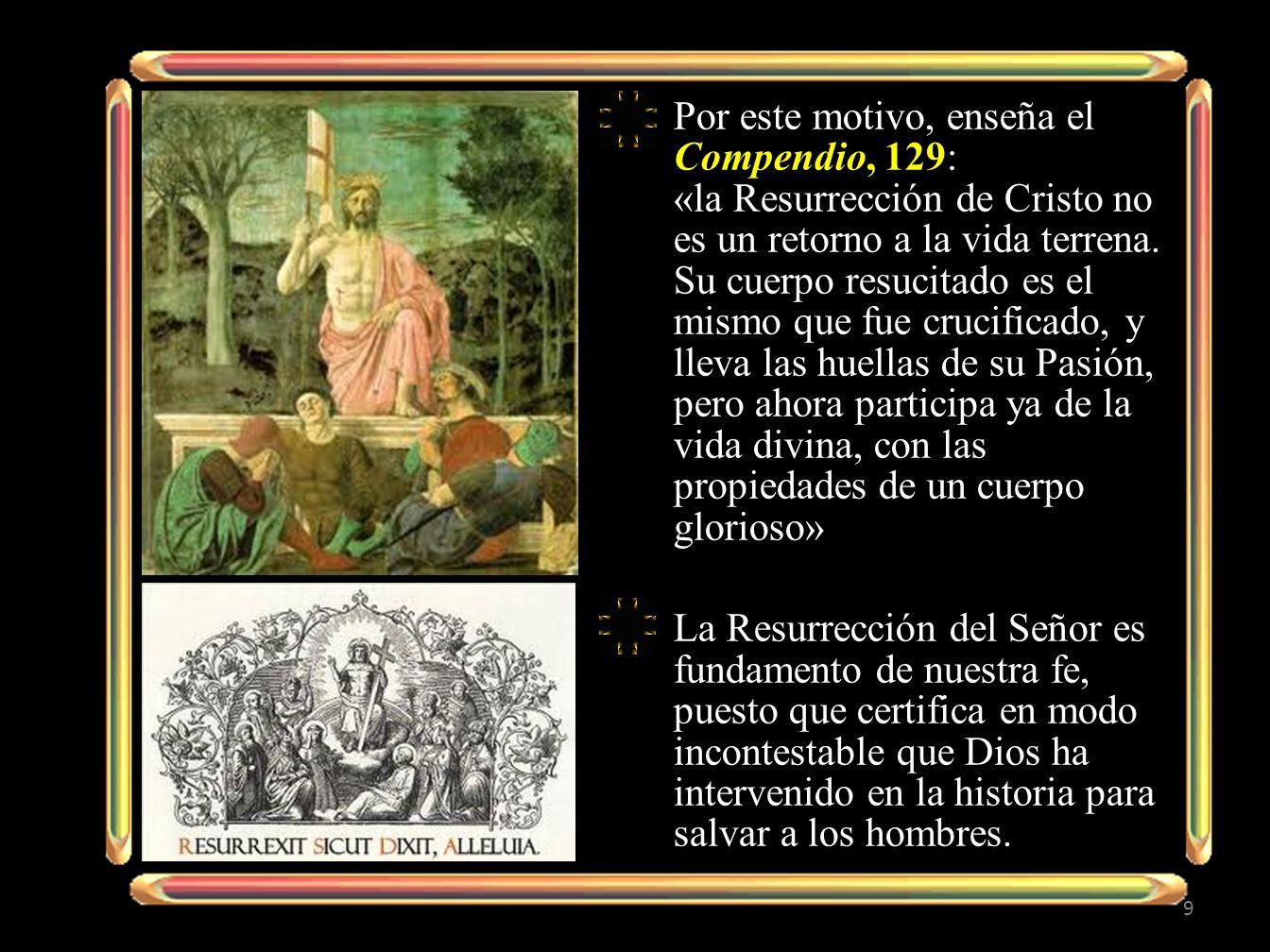 Por este motivo, enseña el Compendio, 129: «la Resurrección de Cristo no es un retorno a la vida terrena. Su cuerpo resucitado es el mismo que fue cru