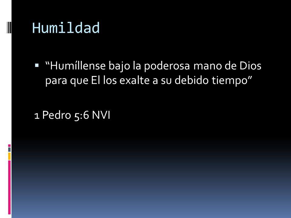 Humildad Humíllense bajo la poderosa mano de Dios para que El los exalte a su debido tiempo 1 Pedro 5:6 NVI