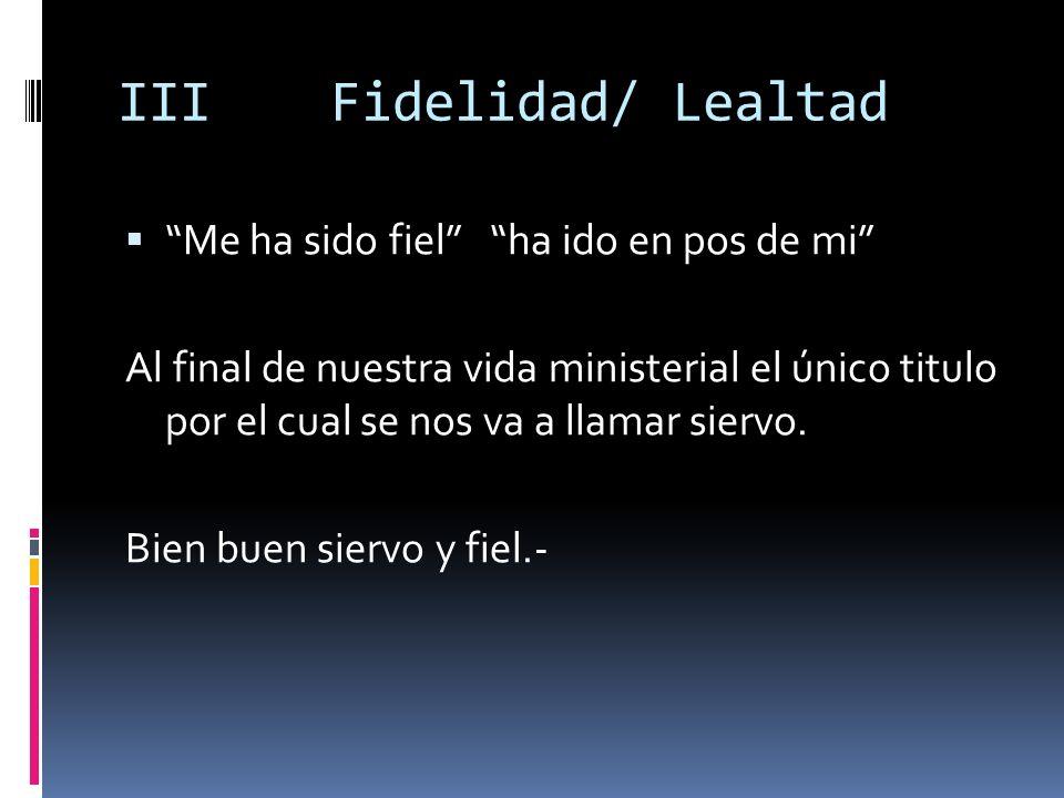 IIIFidelidad/ Lealtad Me ha sido fiel ha ido en pos de mi Al final de nuestra vida ministerial el único titulo por el cual se nos va a llamar siervo.