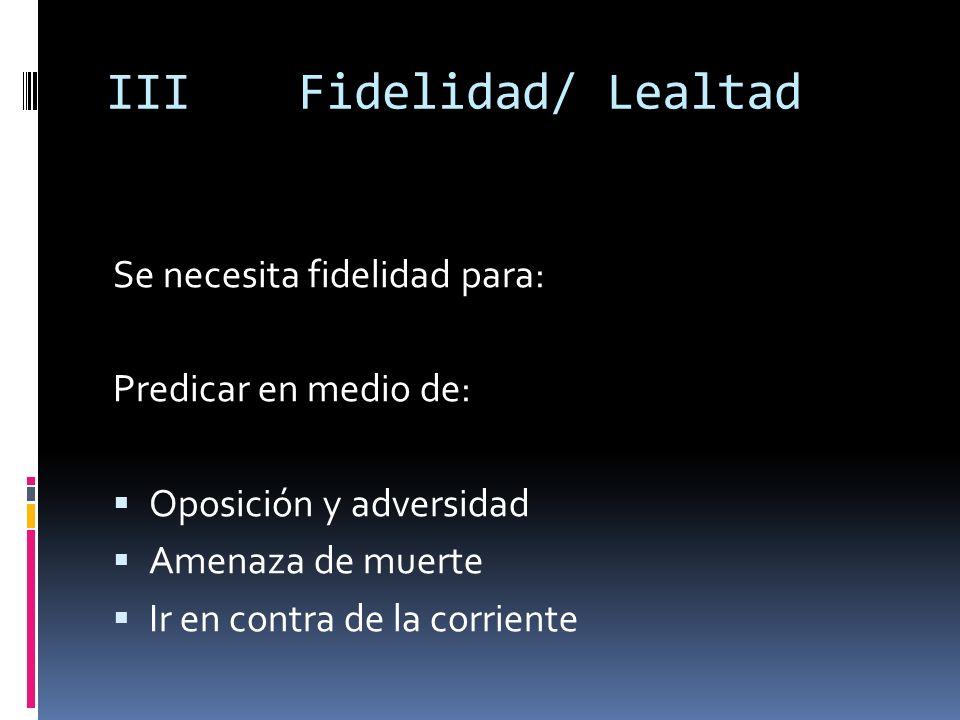 IIIFidelidad/ Lealtad Se necesita fidelidad para: Predicar en medio de: Oposición y adversidad Amenaza de muerte Ir en contra de la corriente