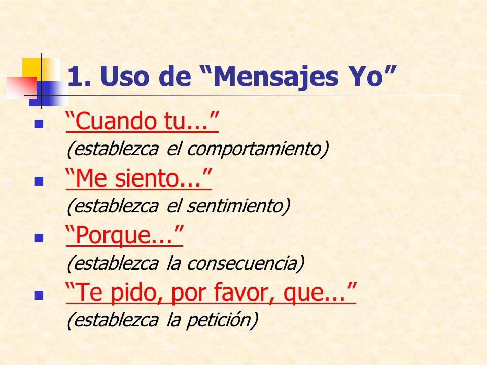 1. Uso de Mensajes Yo Cuando tu... (establezca el comportamiento) Me siento... (establezca el sentimiento) Porque... (establezca la consecuencia) Te p
