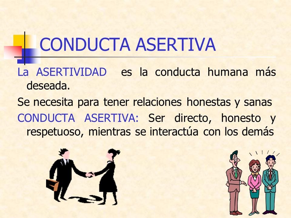 CONDUCTA ASERTIVA La ASERTIVIDAD es la conducta humana más deseada. Se necesita para tener relaciones honestas y sanas CONDUCTA ASERTIVA: Ser directo,
