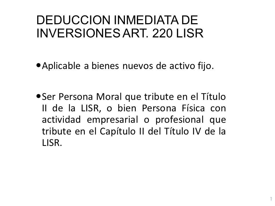 DEDUCCION INMEDIATA DE INVERSIONES ART. 220 LISR Aplicable a bienes nuevos de activo fijo. Ser Persona Moral que tribute en el Título II de la LISR, o