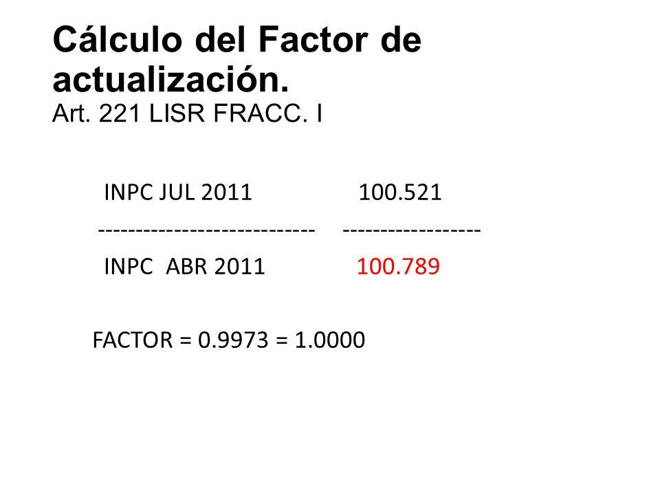 Cálculo del Factor de actualización. Art. 221 LISR FRACC. I INPC JUL 2011 100.521 ---------------------------- ------------------ INPC ABR 2011 100.78