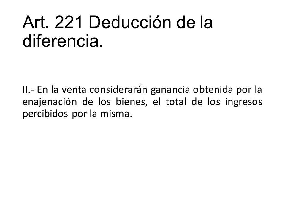 Art. 221 Deducción de la diferencia. II.- En la venta considerarán ganancia obtenida por la enajenación de los bienes, el total de los ingresos percib