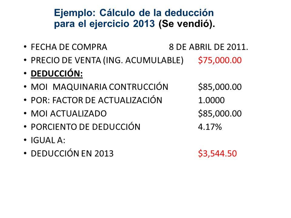 Ejemplo: Cálculo de la deducción para el ejercicio 2013 (Se vendió). FECHA DE COMPRA8 DE ABRIL DE 2011. PRECIO DE VENTA (ING. ACUMULABLE)$75,000.00 DE
