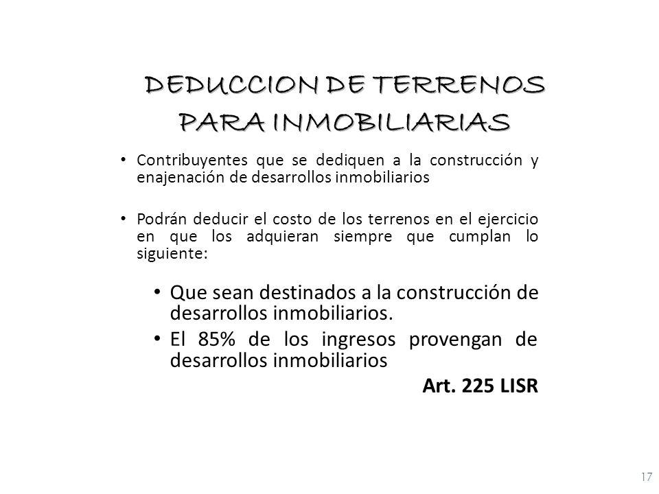 Contribuyentes que se dediquen a la construcción y enajenación de desarrollos inmobiliarios Podrán deducir el costo de los terrenos en el ejercicio en que los adquieran siempre que cumplan lo siguiente: Que sean destinados a la construcción de desarrollos inmobiliarios.