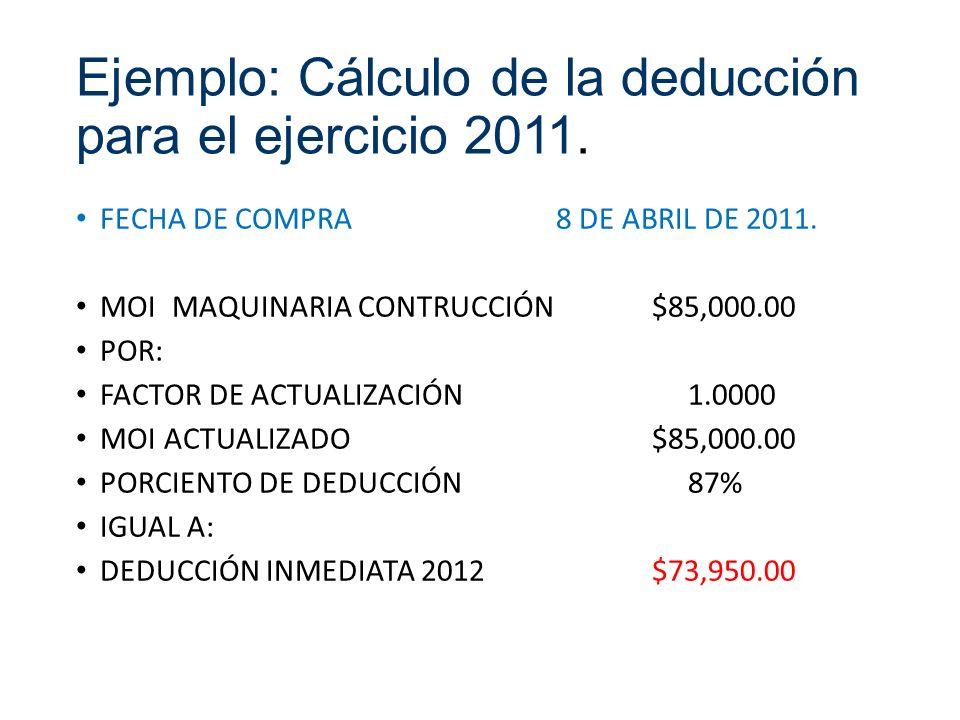 Ejemplo: Cálculo de la deducción para el ejercicio 2011. FECHA DE COMPRA8 DE ABRIL DE 2011. MOIMAQUINARIA CONTRUCCIÓN$85,000.00 POR: FACTOR DE ACTUALI