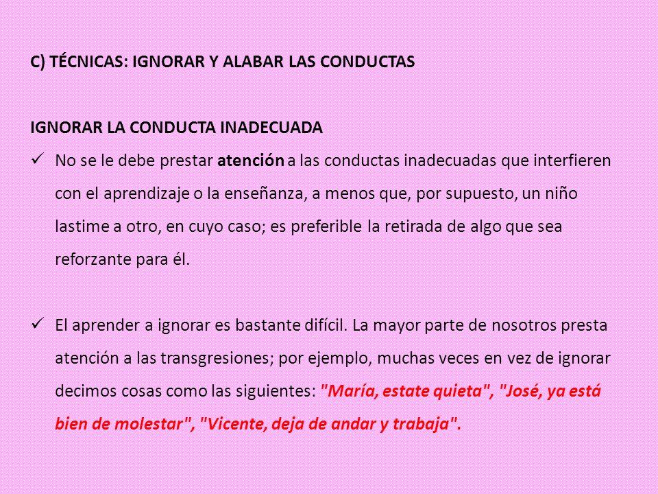 C) TÉCNICAS: IGNORAR Y ALABAR LAS CONDUCTAS IGNORAR LA CONDUCTA INADECUADA No se le debe prestar atención a las conductas inadecuadas que interfieren