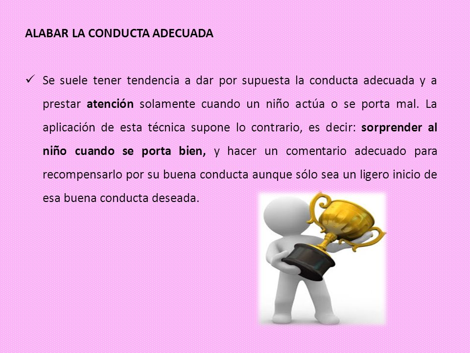 ALABAR LA CONDUCTA ADECUADA Se suele tener tendencia a dar por supuesta la conducta adecuada y a prestar atención solamente cuando un niño actúa o se
