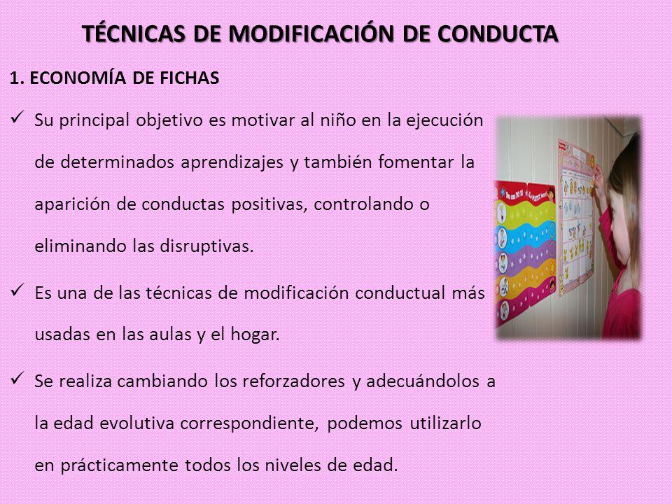 TÉCNICAS DE MODIFICACIÓN DE CONDUCTA 1. ECONOMÍA DE FICHAS Su principal objetivo es motivar al niño en la ejecución de determinados aprendizajes y tam
