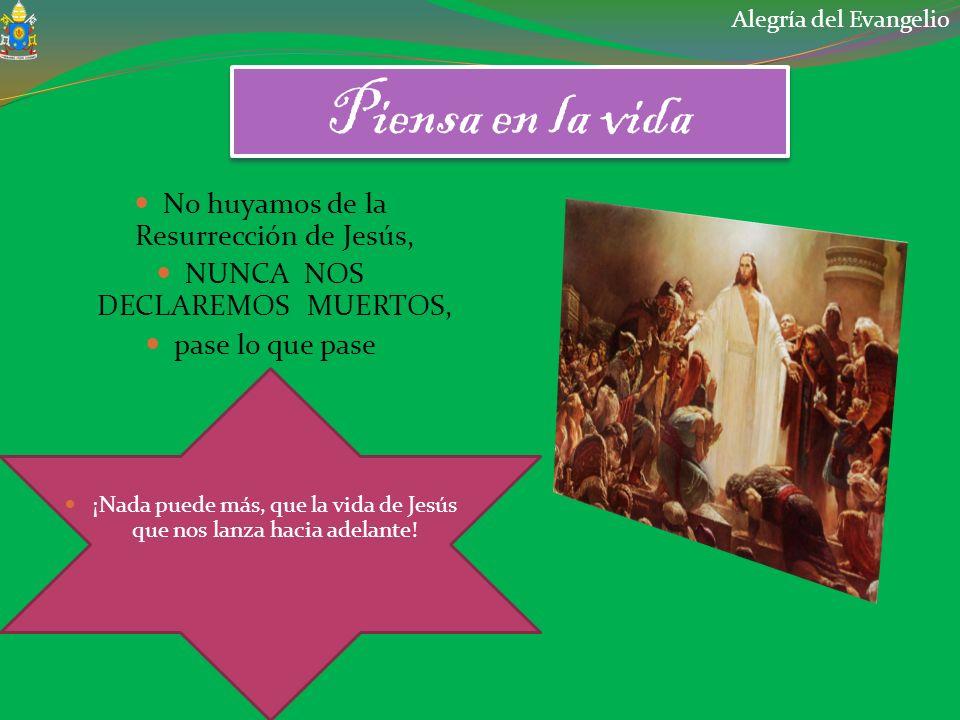 Piensa en la vida No huyamos de la Resurrección de Jesús, NUNCA NOS DECLAREMOS MUERTOS, pase lo que pase ¡Nada puede más, que la vida de Jesús que nos lanza hacia adelante.