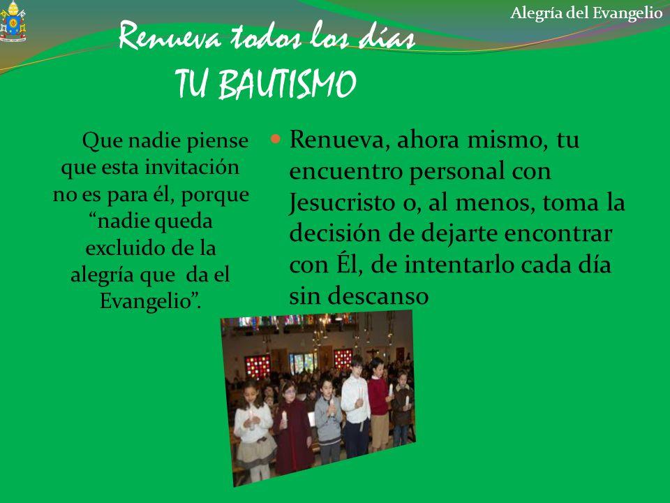 Renueva todos los días TU BAUTISMO Que nadie piense que esta invitación no es para él, porque nadie queda excluido de la alegría que da el Evangelio.