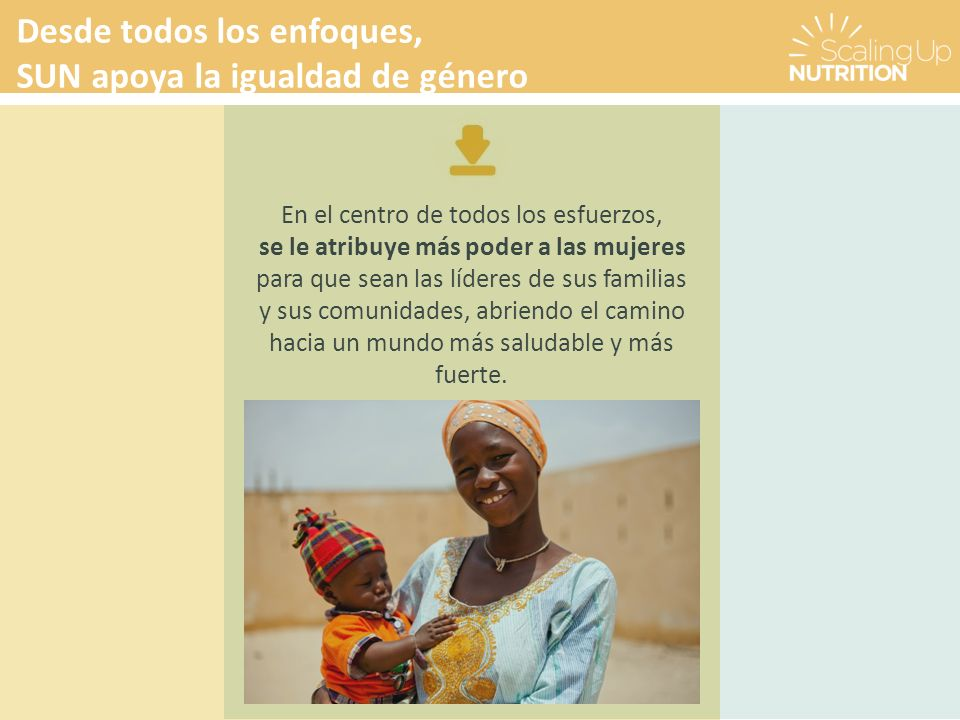 Desde todos los enfoques, SUN apoya la igualdad de género En el centro de todos los esfuerzos, se le atribuye más poder a las mujeres para que sean las líderes de sus familias y sus comunidades, abriendo el camino hacia un mundo más saludable y más fuerte.