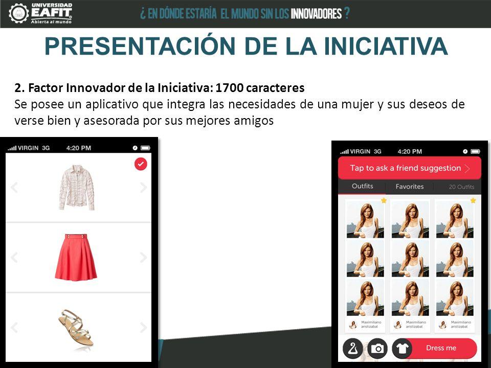 PRESENTACIÓN DE LA INICIATIVA 2. Factor Innovador de la Iniciativa: 1700 caracteres Se posee un aplicativo que integra las necesidades de una mujer y