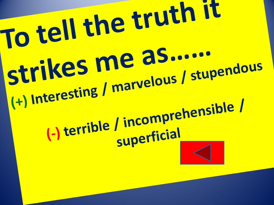 To tell the truth it strikes me as…… (+) Interesting / marvelous / stupendous (-) terrible / incomprehensible / superficial